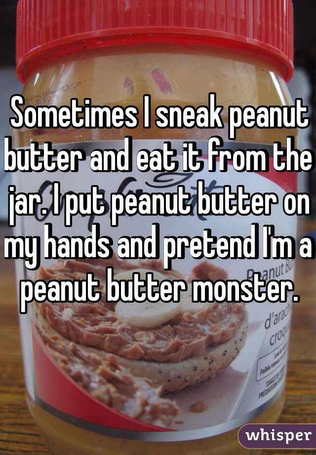 Sometimes I sneak peanut butter and eat it from the jar. I put peanut butter on my hands and pretend I'm a peanut butter monster.