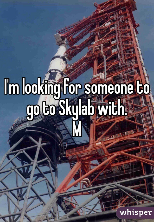 I'm looking for someone to go to Skylab with.  M