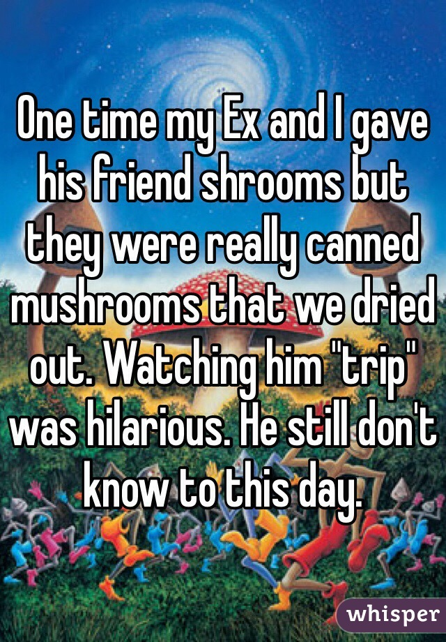 "One time my Ex and I gave his friend shrooms but they were really canned mushrooms that we dried out. Watching him ""trip"" was hilarious. He still don't know to this day."