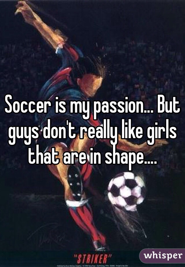 Soccer is my passion... But guys don't really like girls that are in shape....