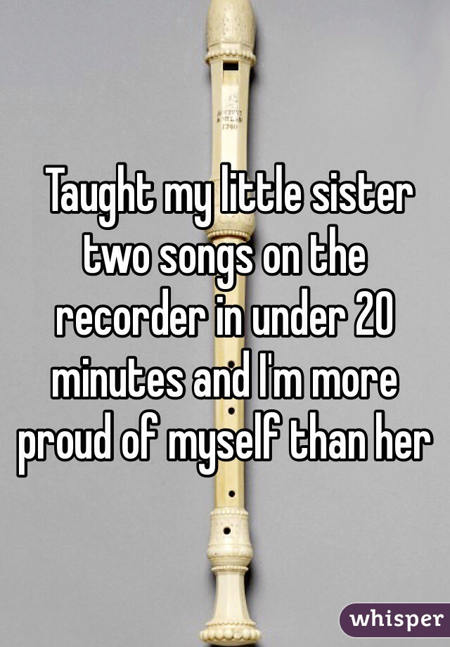 Taught my little sister two songs on the recorder in under 20 minutes and I'm more proud of myself than her