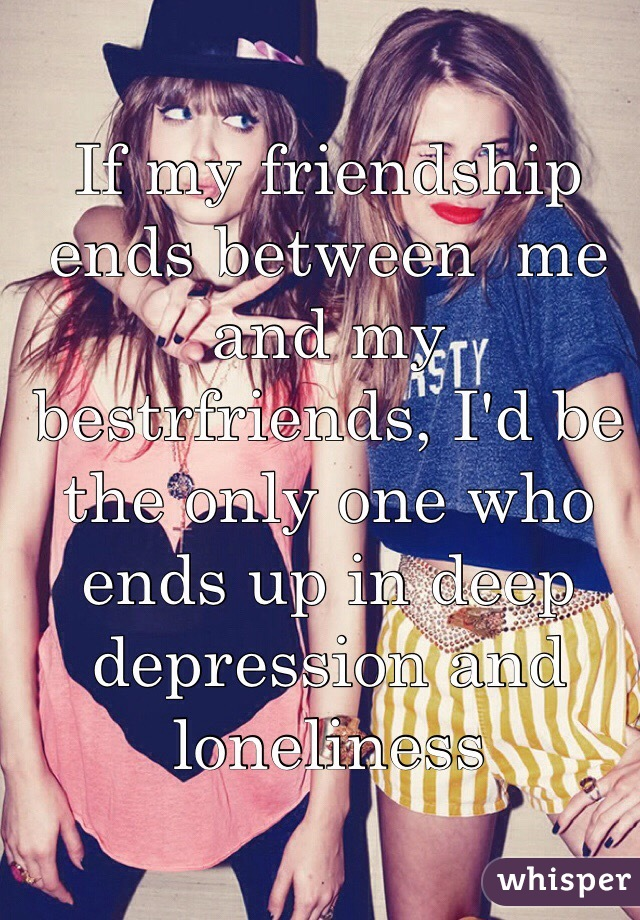 If my friendship ends between  me and my bestrfriends, I'd be the only one who ends up in deep depression and loneliness