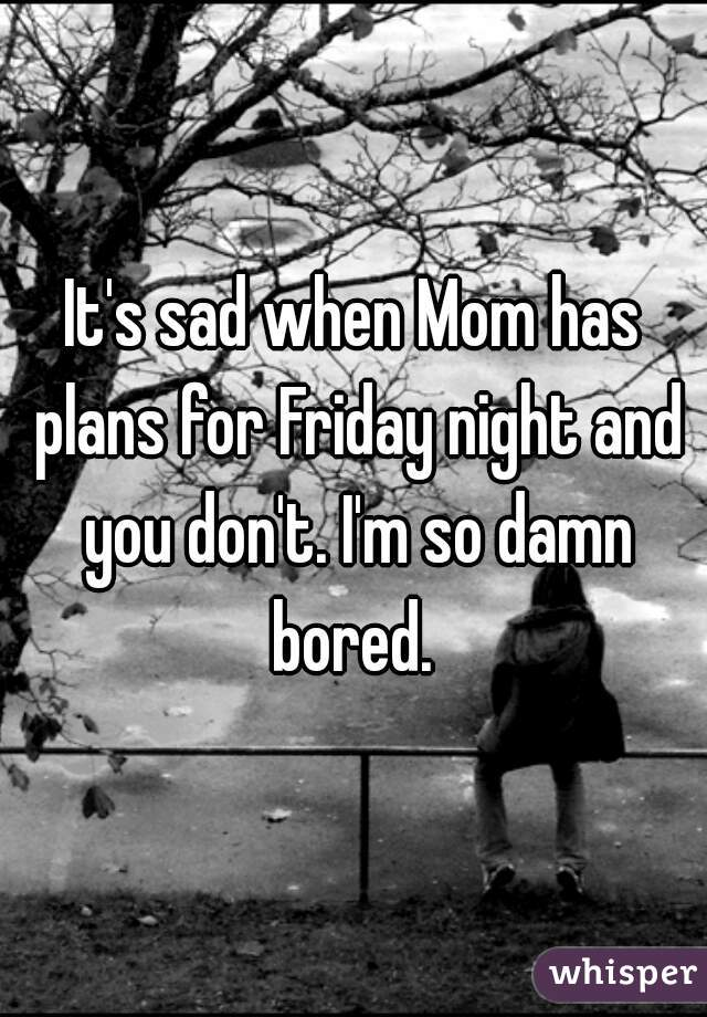 It's sad when Mom has plans for Friday night and you don't. I'm so damn bored.