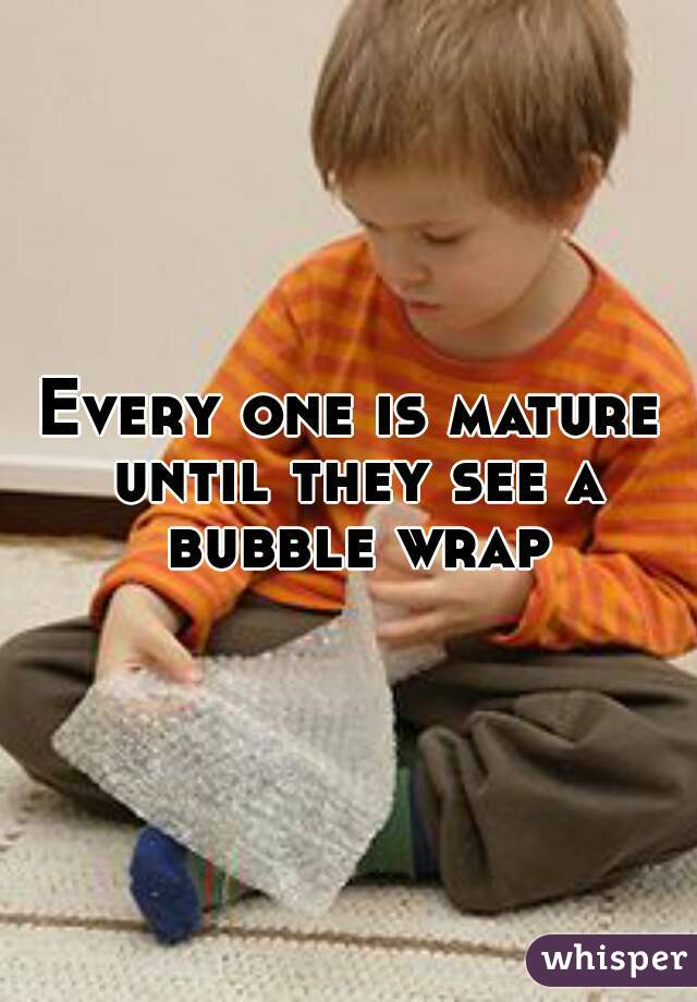 Every one is mature until they see a bubble wrap