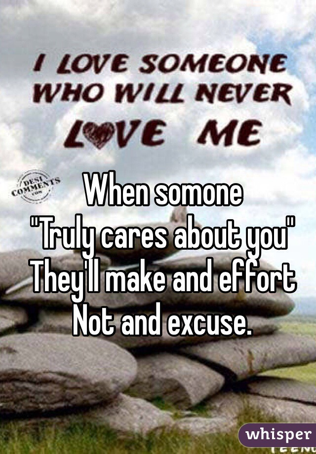 "When somone ""Truly cares about you"" They'll make and effort Not and excuse."