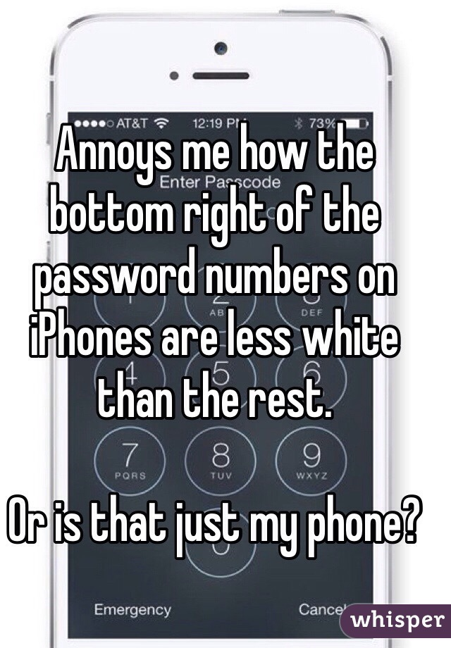 Annoys me how the bottom right of the password numbers on iPhones are less white than the rest.   Or is that just my phone?