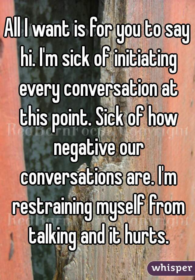 All I want is for you to say hi. I'm sick of initiating every conversation at this point. Sick of how negative our conversations are. I'm restraining myself from talking and it hurts.
