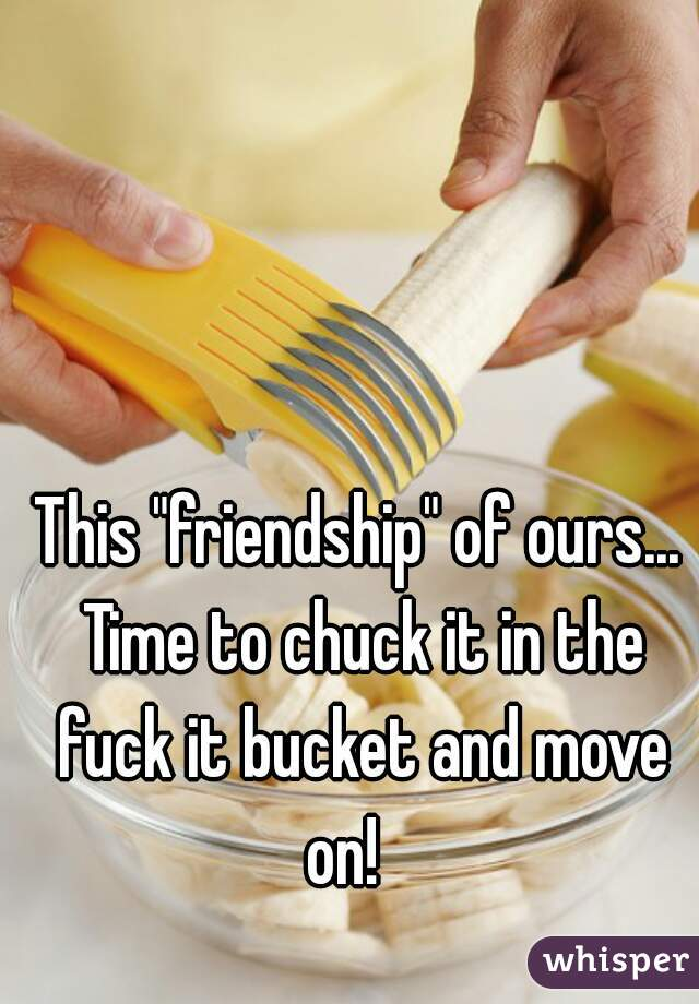 """This """"friendship"""" of ours... Time to chuck it in the fuck it bucket and move on!"""
