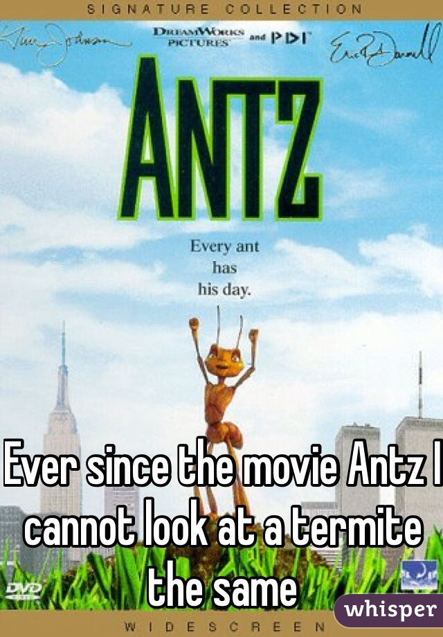 Ever since the movie Antz I cannot look at a termite the same