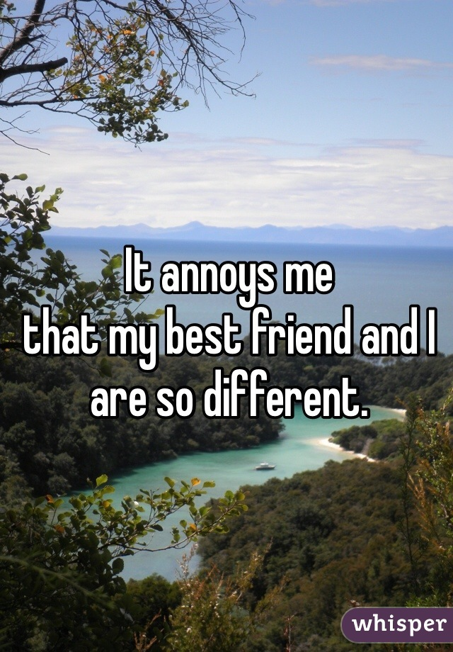 It annoys me  that my best friend and I are so different.