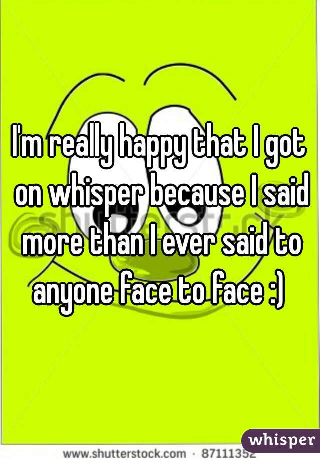 I'm really happy that I got on whisper because I said more than I ever said to anyone face to face :)