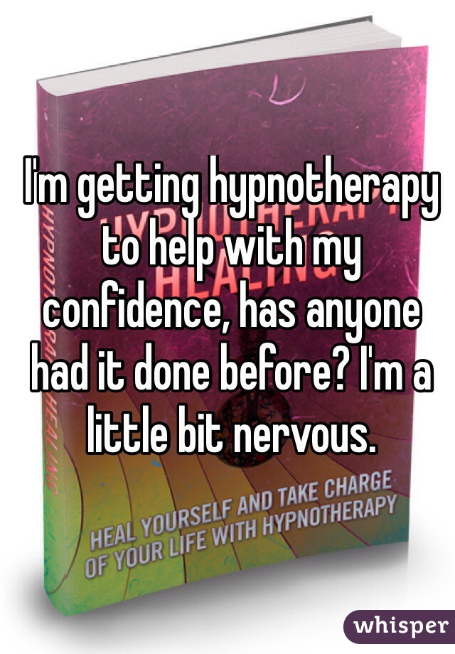 I'm getting hypnotherapy to help with my confidence, has anyone had it done before? I'm a little bit nervous.