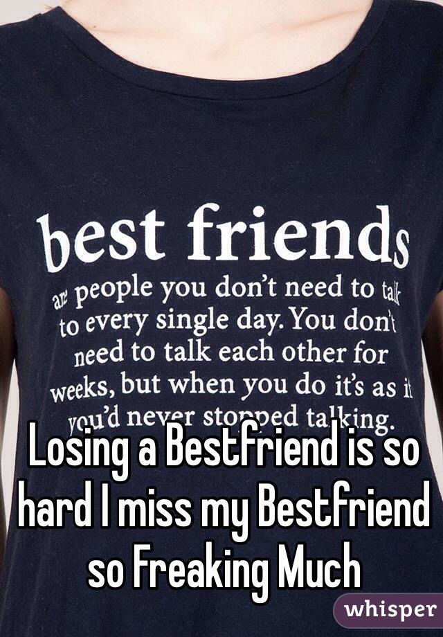 Losing a Bestfriend is so hard I miss my Bestfriend so Freaking Much