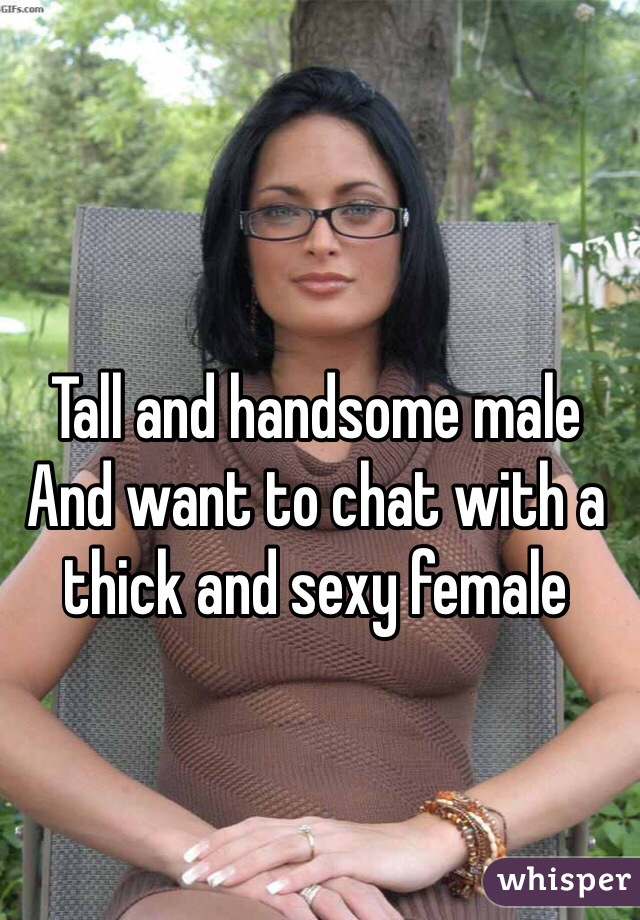 Tall and handsome male And want to chat with a thick and sexy female