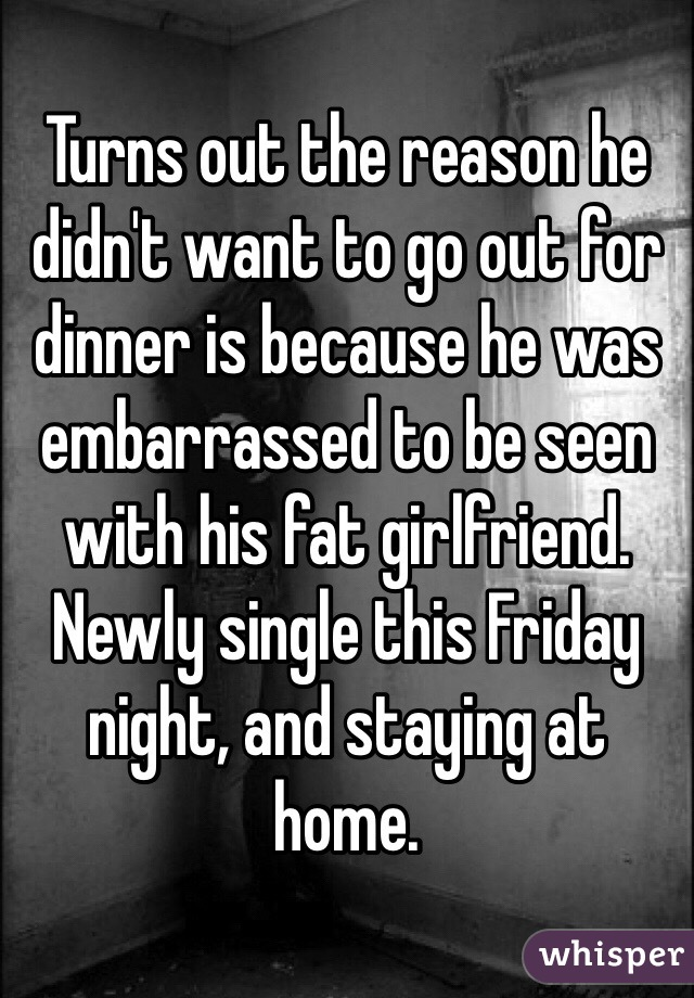 Turns out the reason he didn't want to go out for dinner is because he was embarrassed to be seen with his fat girlfriend. Newly single this Friday night, and staying at home.