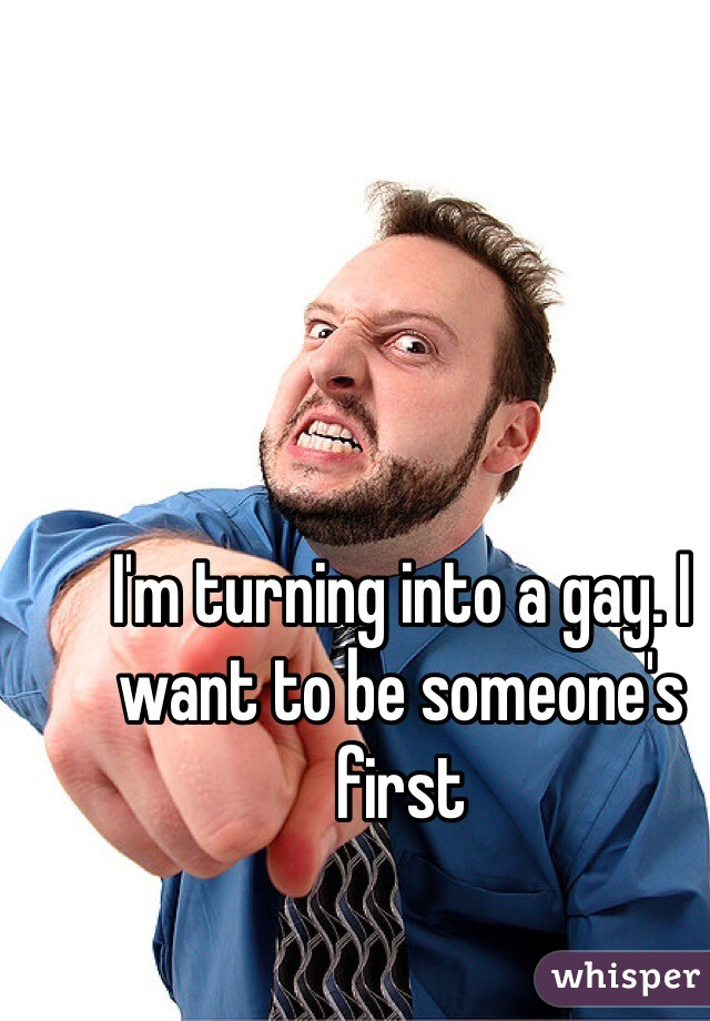 I'm turning into a gay. I want to be someone's first