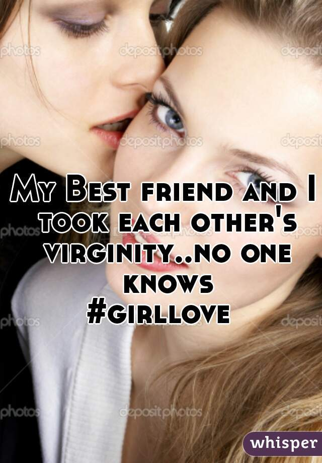 My Best friend and I took each other's virginity..no one knows  #girllove