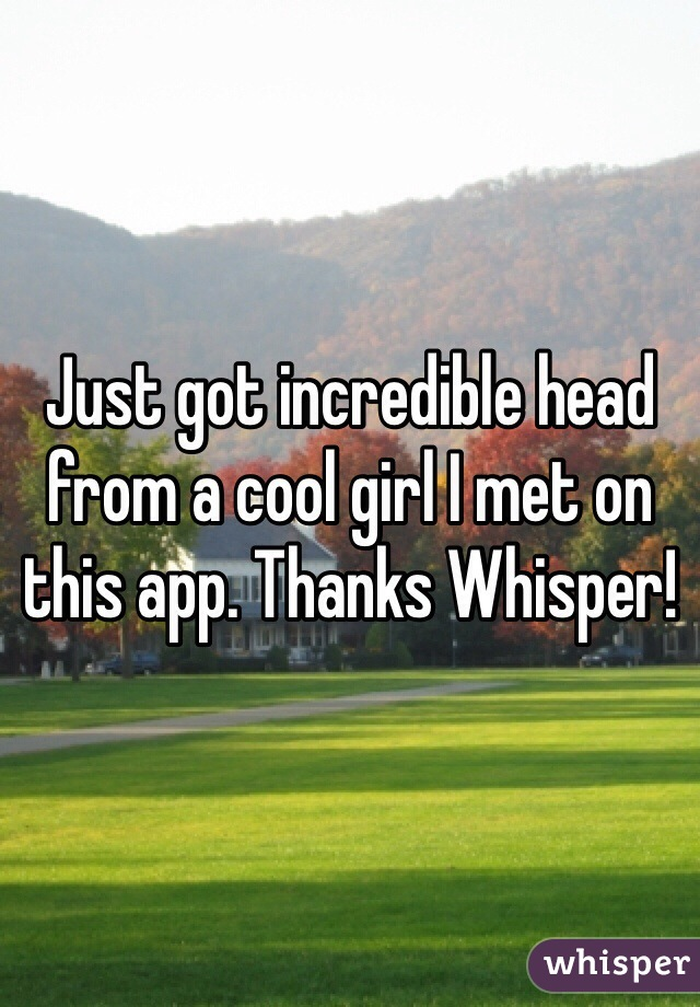 Just got incredible head from a cool girl I met on this app. Thanks Whisper!