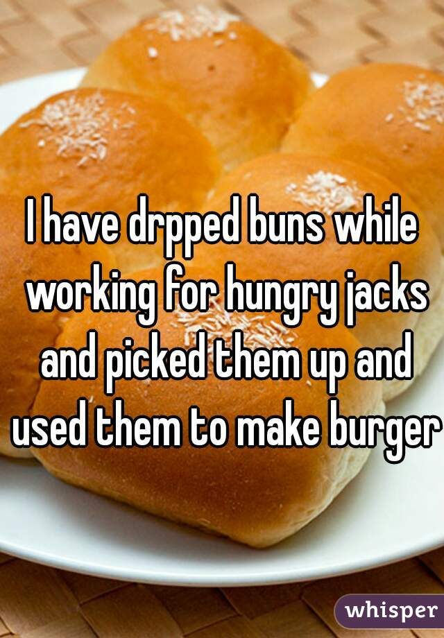 I have drpped buns while working for hungry jacks and picked them up and used them to make burgers