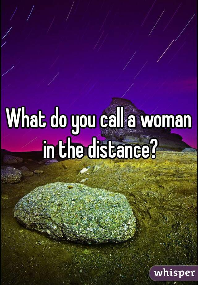 What do you call a woman in the distance?