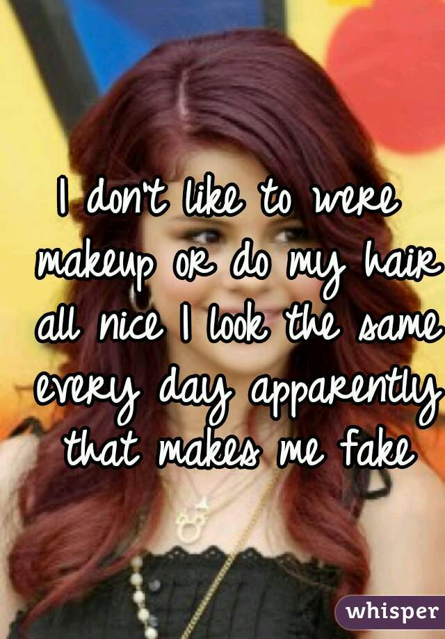 I don't like to were makeup or do my hair all nice I look the same every day apparently that makes me fake