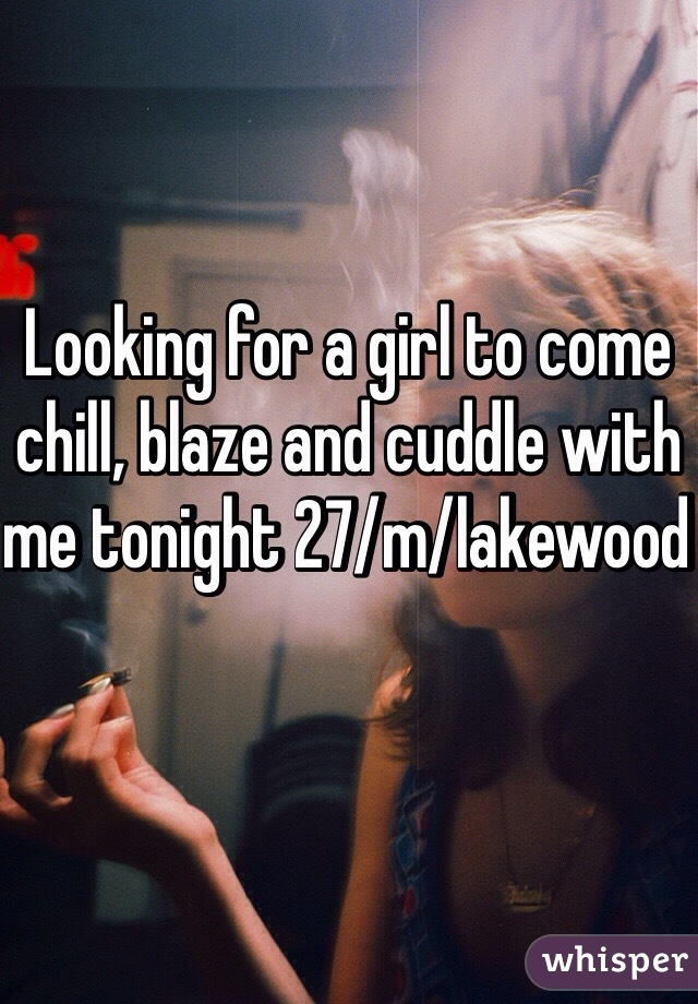 Looking for a girl to come chill, blaze and cuddle with me tonight 27/m/lakewood