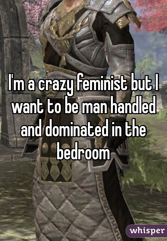 I'm a crazy feminist but I want to be man handled and dominated in the bedroom