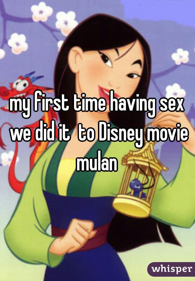 my first time having sex we did it  to Disney movie mulan