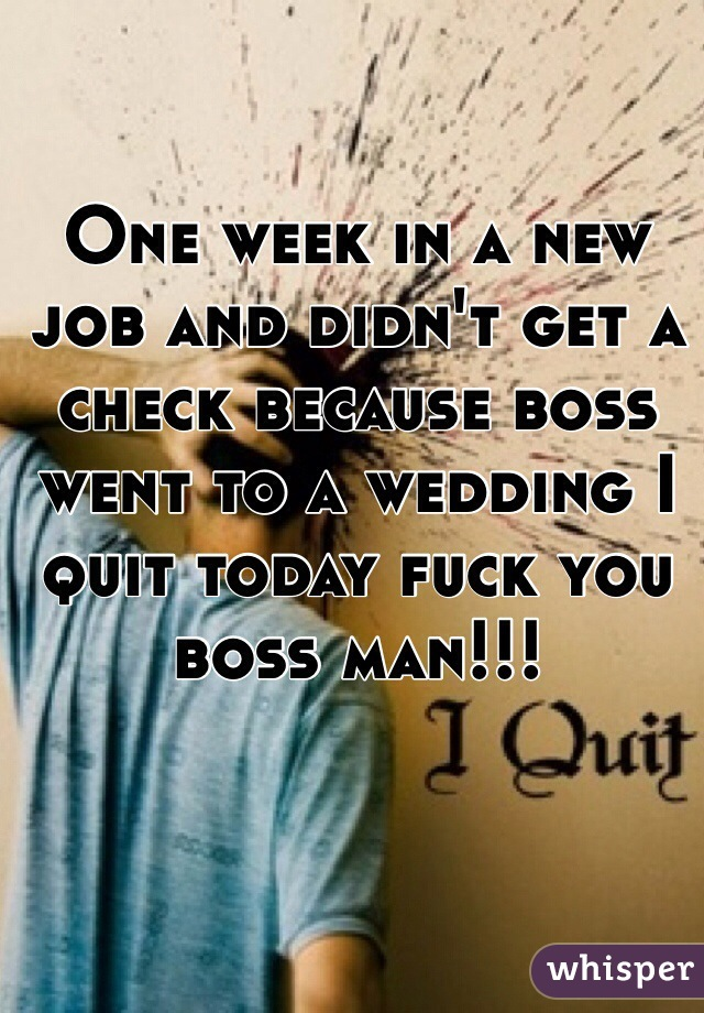 One week in a new job and didn't get a check because boss went to a wedding I quit today fuck you boss man!!!