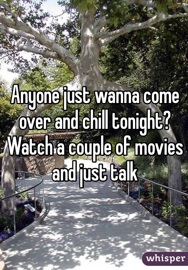 Anyone just wanna come over and chill tonight? Watch a couple of movies and just talk