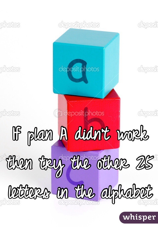 If plan A didn't work then try the other 25 letters in the alphabet