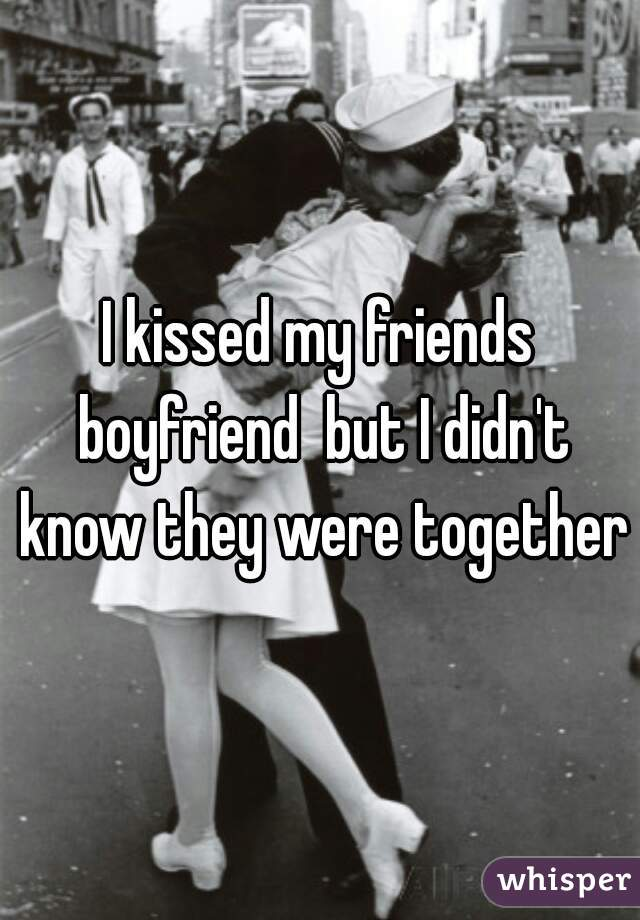 I kissed my friends boyfriend  but I didn't know they were together