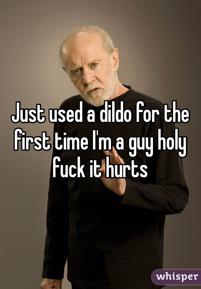 Just used a dildo for the first time I'm a guy holy fuck it hurts