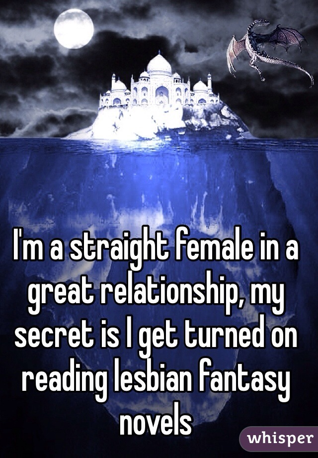 I'm a straight female in a great relationship, my secret is I get turned on reading lesbian fantasy novels