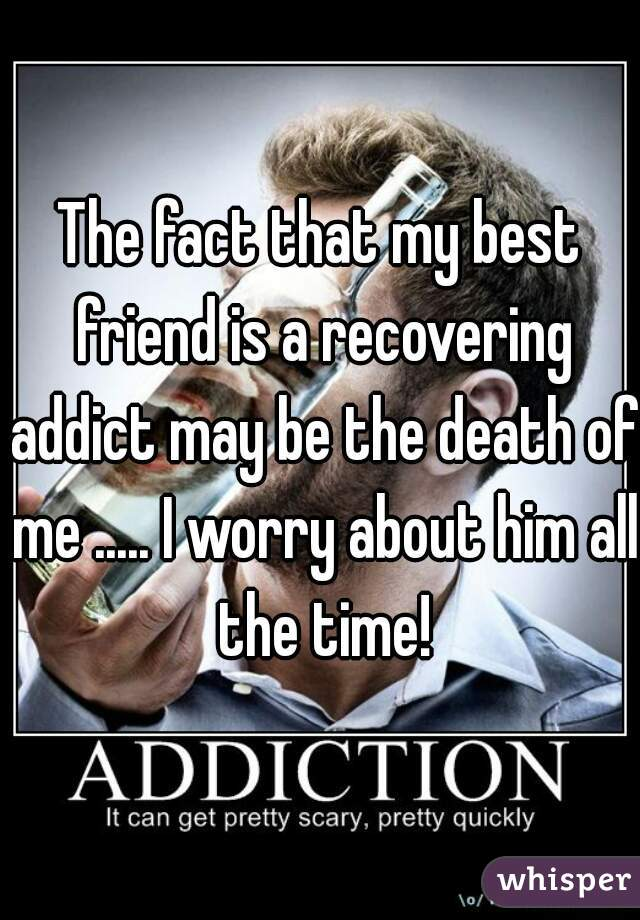 The fact that my best friend is a recovering addict may be the death of me ..... I worry about him all the time!