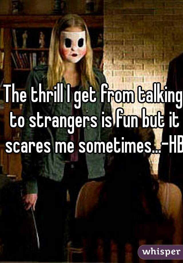 The thrill I get from talking to strangers is fun but it scares me sometimes...-HB