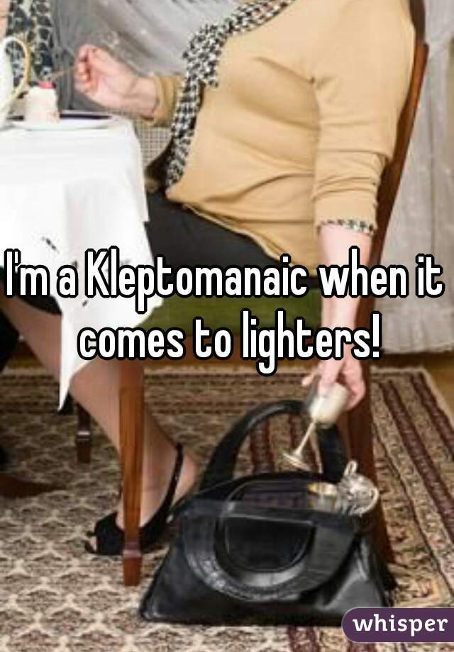 I'm a Kleptomanaic when it comes to lighters!