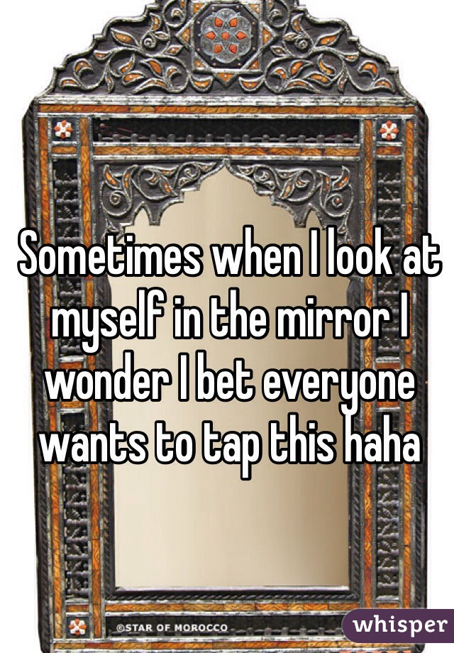 Sometimes when I look at myself in the mirror I wonder I bet everyone wants to tap this haha