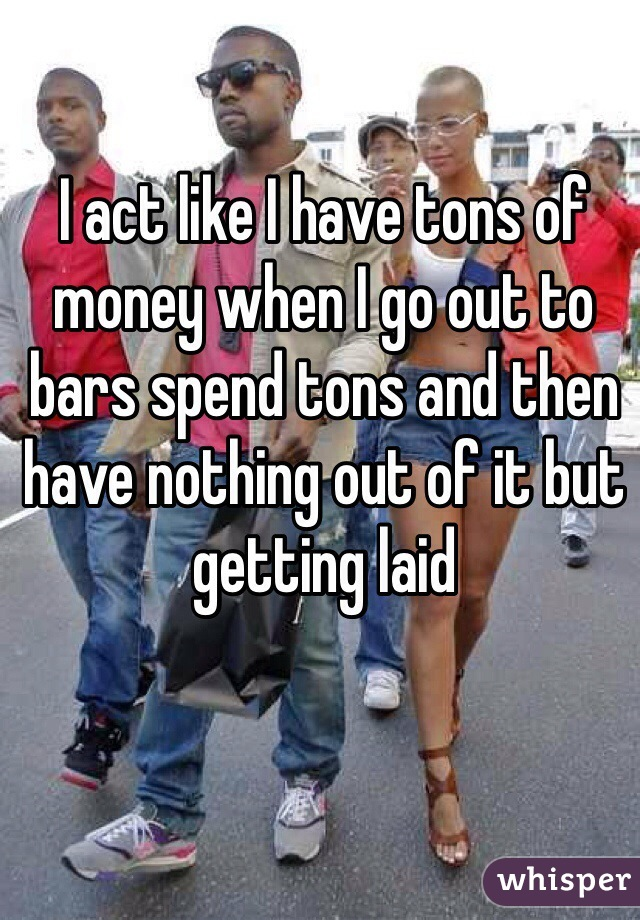 I act like I have tons of money when I go out to bars spend tons and then have nothing out of it but getting laid