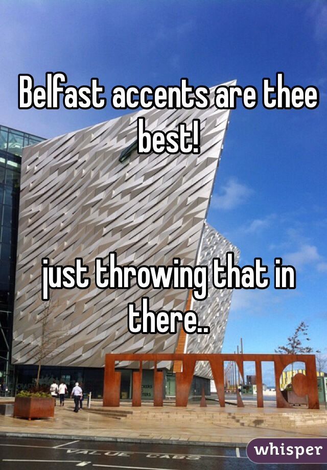 Belfast accents are thee best!   just throwing that in there..