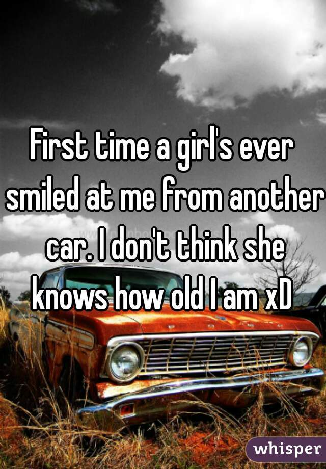 First time a girl's ever smiled at me from another car. I don't think she knows how old I am xD