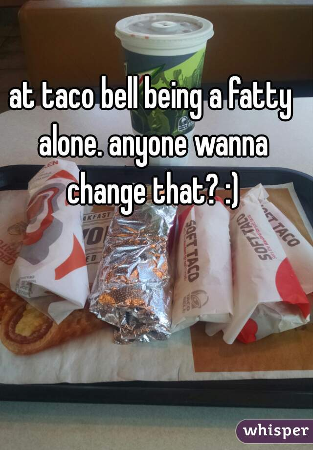 at taco bell being a fatty alone. anyone wanna change that? :)
