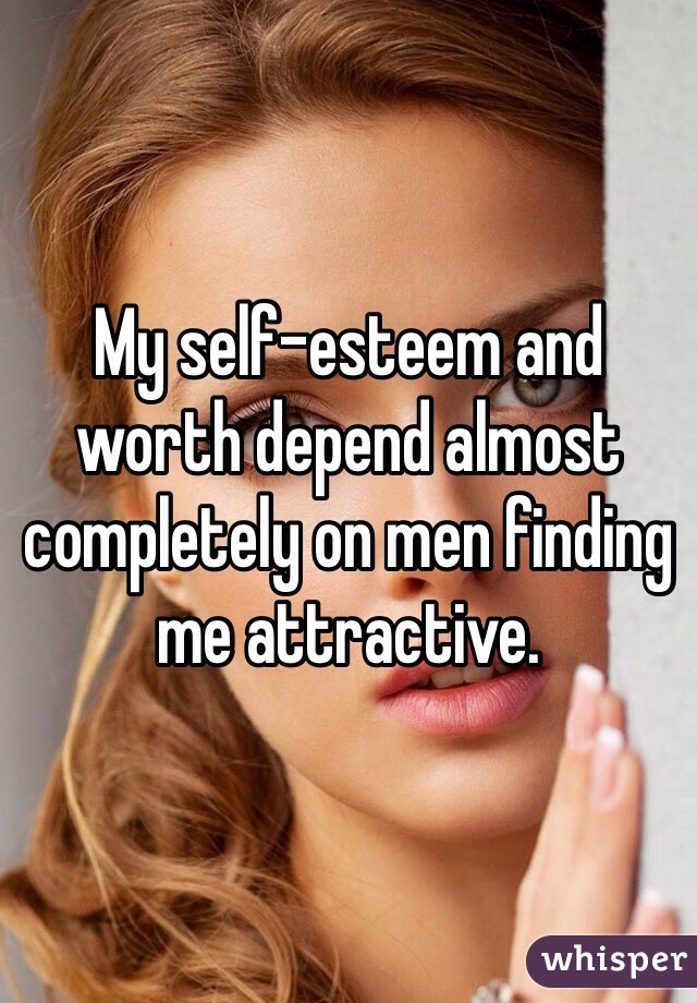 My self-esteem and worth depend almost completely on men finding me attractive.