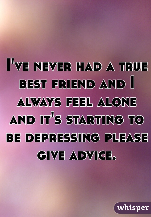 I've never had a true best friend and I always feel alone and it's starting to be depressing please give advice.