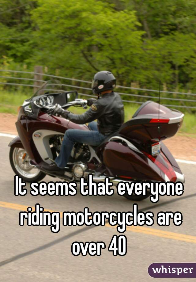 It seems that everyone riding motorcycles are over 40