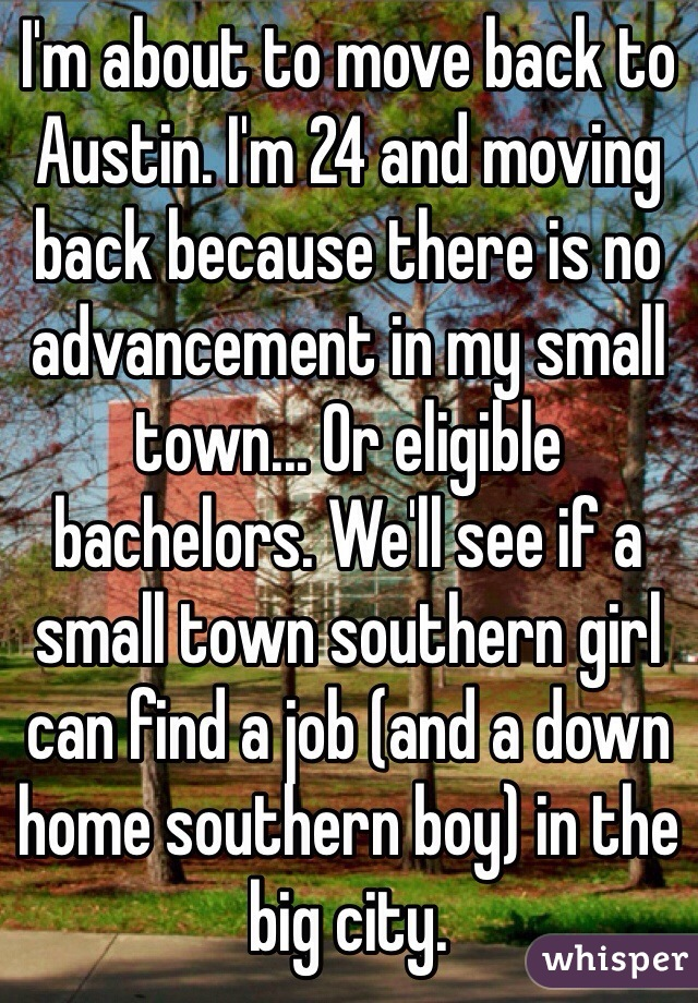 I'm about to move back to Austin. I'm 24 and moving back because there is no advancement in my small town... Or eligible bachelors. We'll see if a small town southern girl can find a job (and a down home southern boy) in the big city.