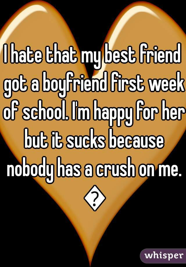 I hate that my best friend got a boyfriend first week of school. I'm happy for her but it sucks because nobody has a crush on me. 😭