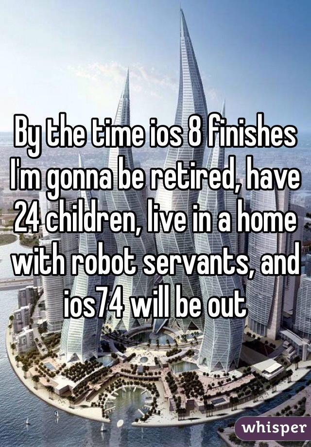 By the time ios 8 finishes I'm gonna be retired, have 24 children, live in a home with robot servants, and ios74 will be out