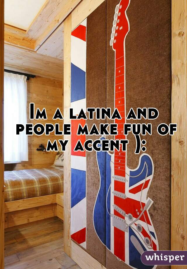 Im a latina and people make fun of my accent ):