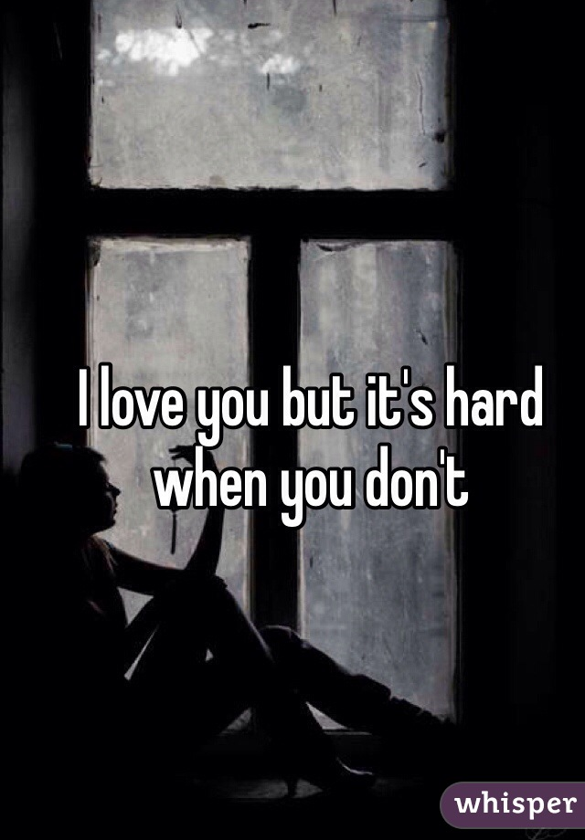 I love you but it's hard when you don't